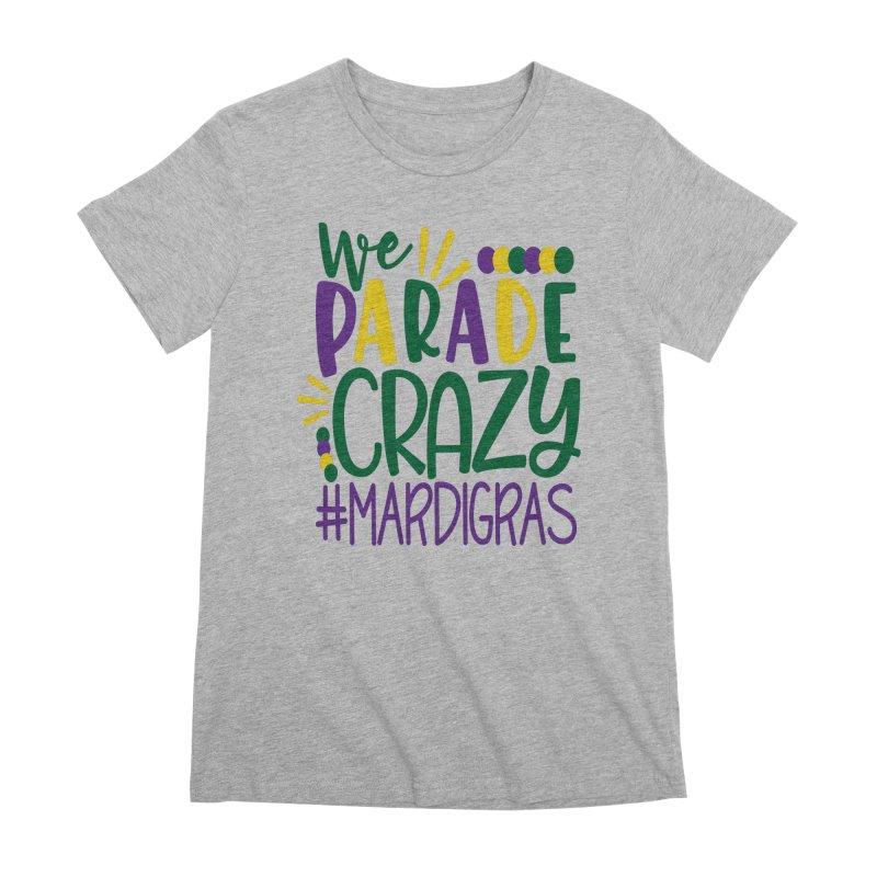 We Parade Crazy #MARDIGRAS Women's Premium T-Shirt by Divinitium's Clothing and Apparel