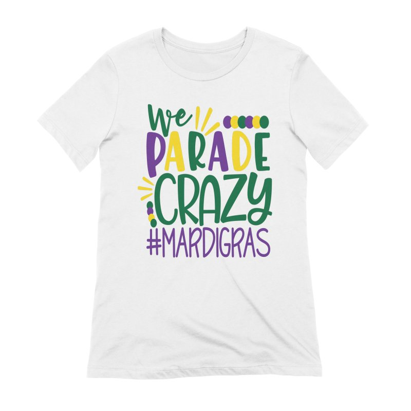 We Parade Crazy #MARDIGRAS Women's Extra Soft T-Shirt by Divinitium's Clothing and Apparel