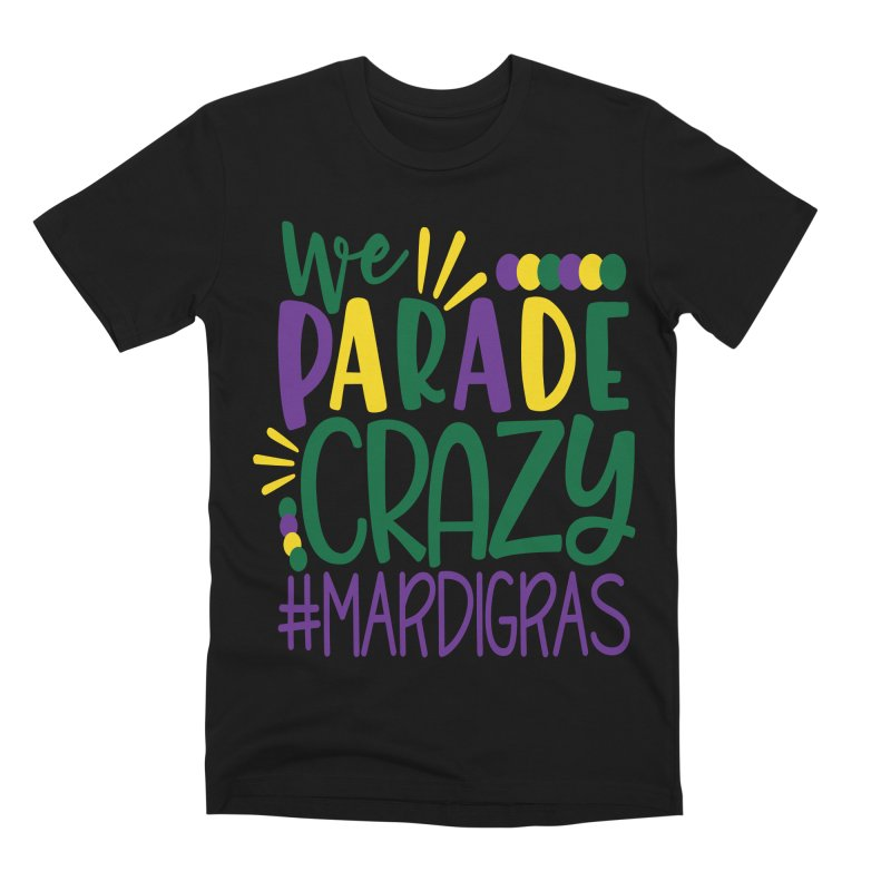 We Parade Crazy #MARDIGRAS Men's Premium T-Shirt by Divinitium's Clothing and Apparel