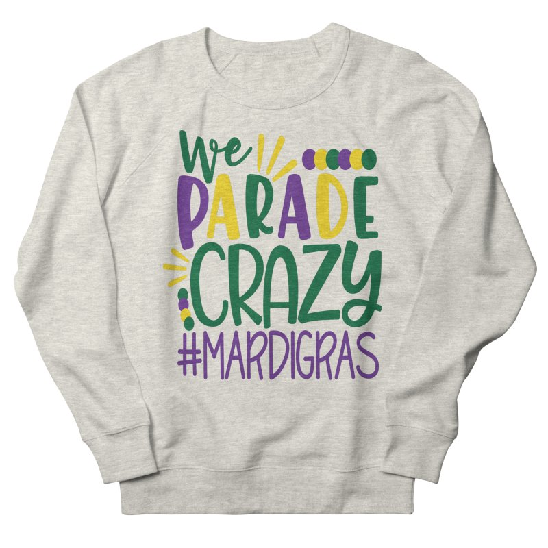 We Parade Crazy #MARDIGRAS Women's Sweatshirt by Divinitium's Clothing and Apparel