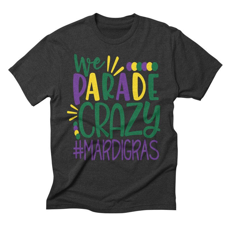 We Parade Crazy #MARDIGRAS Men's Triblend T-Shirt by Divinitium's Clothing and Apparel