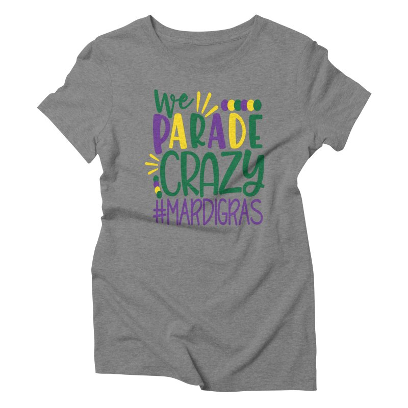 We Parade Crazy #MARDIGRAS Women's Triblend T-Shirt by Divinitium's Clothing and Apparel