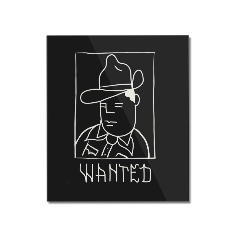 Wanted, Dead or Alive Home Mounted Acrylic Print by Dustin Klein's Artist Shop