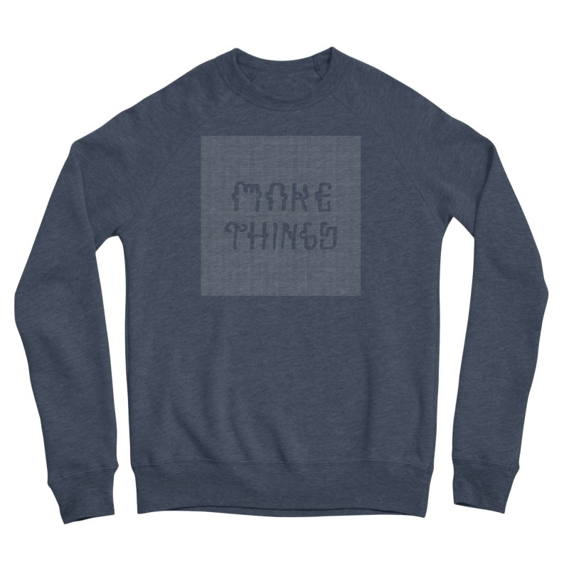 Make Things Women's Sponge Fleece Sweatshirt by Dustin Klein's Artist Shop