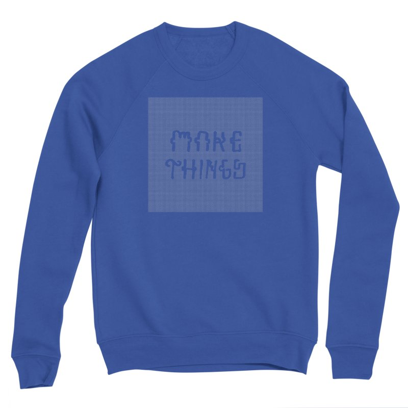 Make Things Men's Sweatshirt by Dustin Klein's Artist Shop