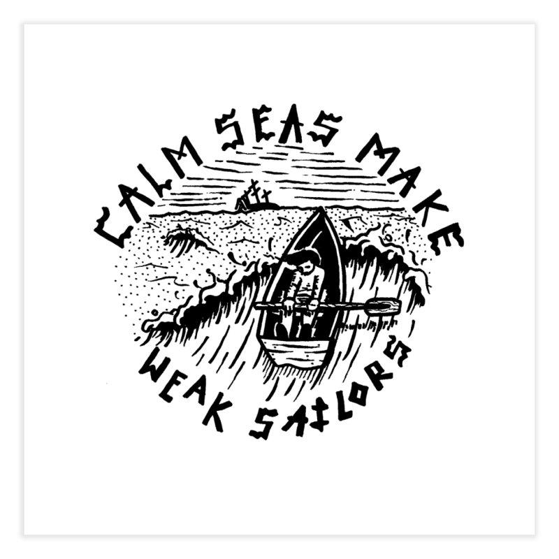 Calm Seas Make Weak Sailors Home Fine Art Print by Dustin Klein's Artist Shop