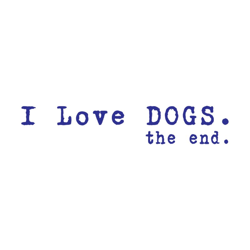 I love Dogs. the end. Women's T-Shirt by East Alabama Humane Society's Shop