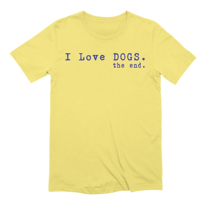 I love Dogs. the end. Men's T-Shirt by East Alabama Humane Society's Shop