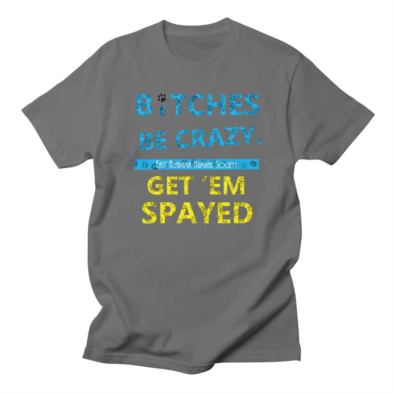 B*tches Be Crazy. Get em Spayed Men's T-Shirt by East Alabama Humane Society's Shop