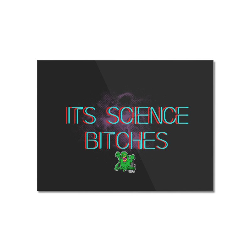 Its Science Bitches Home Mounted Acrylic Print by EctoplasmShow's Artist Shop