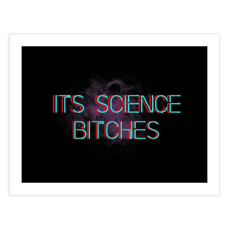 Its Science Bitches Home Fine Art Print by EctoplasmShow's Artist Shop
