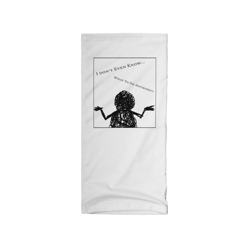 I Don't Even Know... Accessories Neck Gaiter by Every Drop's An Idea's Artist Shop