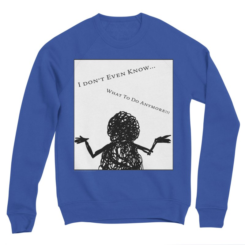 I Don't Even Know... Men's Sweatshirt by Every Drop's An Idea's Artist Shop