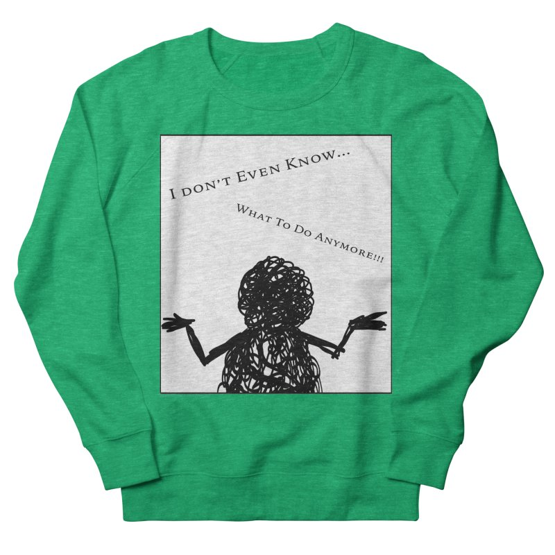 I Don't Even Know... Women's Sweatshirt by Every Drop's An Idea's Artist Shop