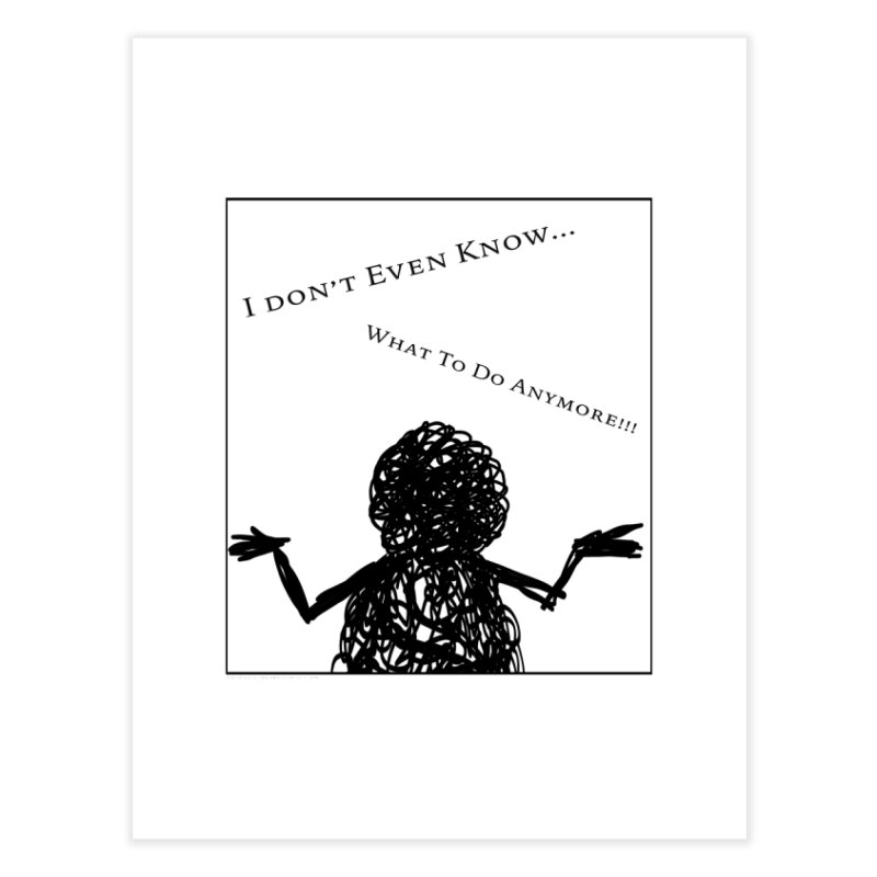 I Don't Even Know... Home Fine Art Print by Every Drop's An Idea's Artist Shop