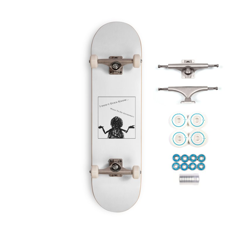 I Don't Even Know... Accessories Skateboard by Every Drop's An Idea's Artist Shop
