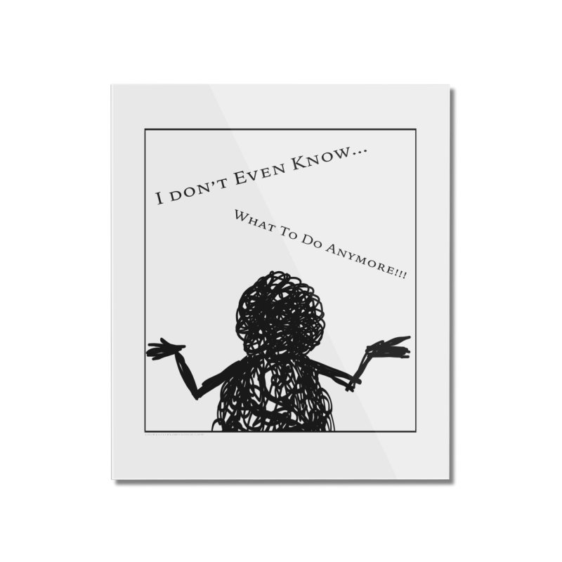 I Don't Even Know... Home Mounted Acrylic Print by Every Drop's An Idea's Artist Shop
