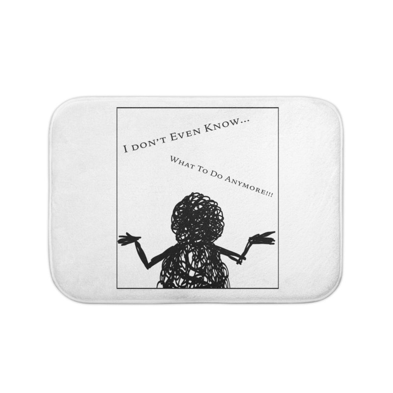 I Don't Even Know... Home Bath Mat by Every Drop's An Idea's Artist Shop