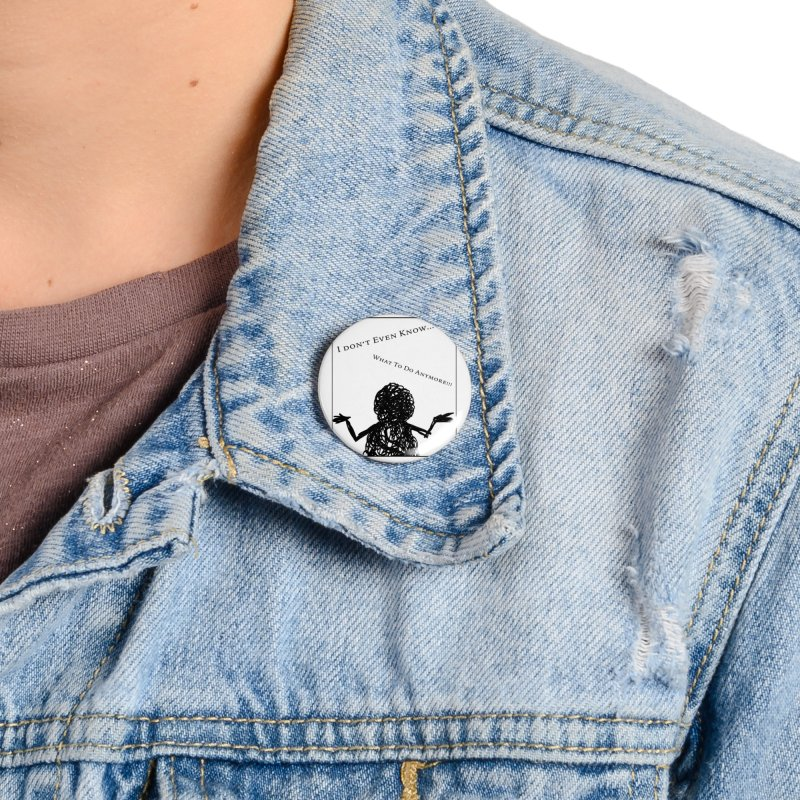 I Don't Even Know... Accessories Button by Every Drop's An Idea's Artist Shop