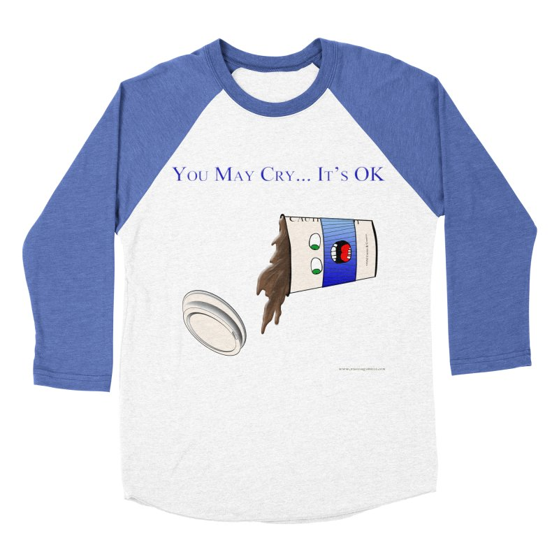 You May Cry... It's OK (Blue) Men's Baseball Triblend T-Shirt by Every Drop's An Idea's Artist Shop