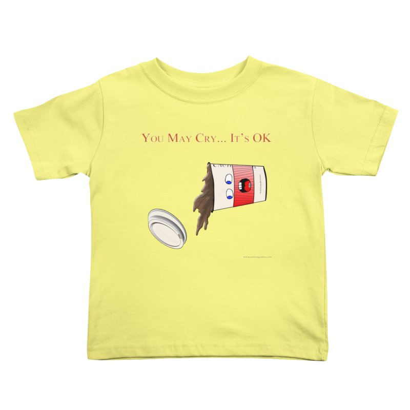 You May Cry... It's OK (Red) Kids Toddler T-Shirt by Every Drop's An Idea's Artist Shop
