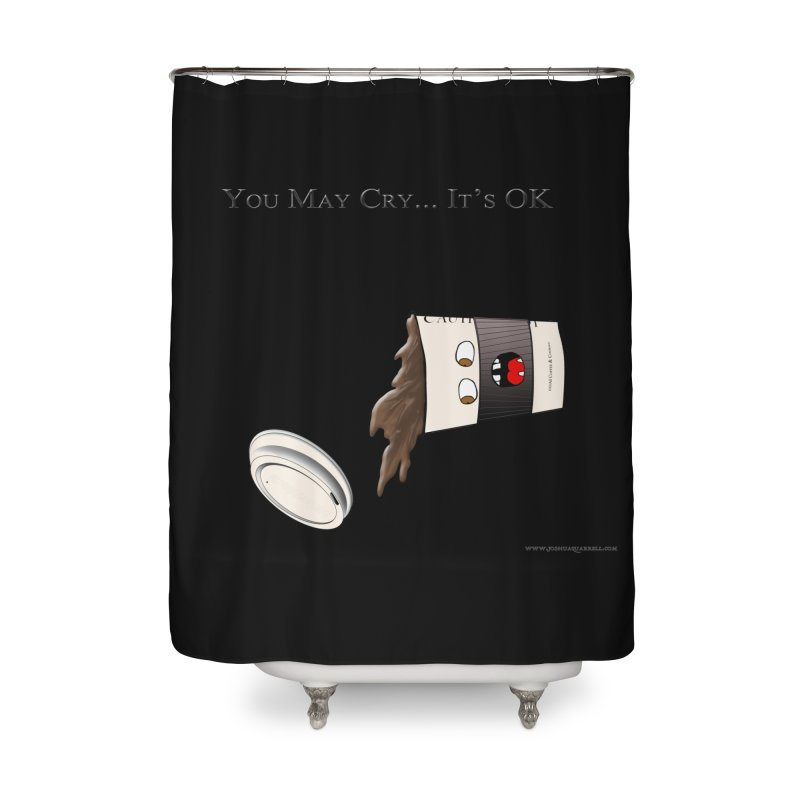You May Cry... It's OK (Black) Home Shower Curtain by Every Drop's An Idea's Artist Shop