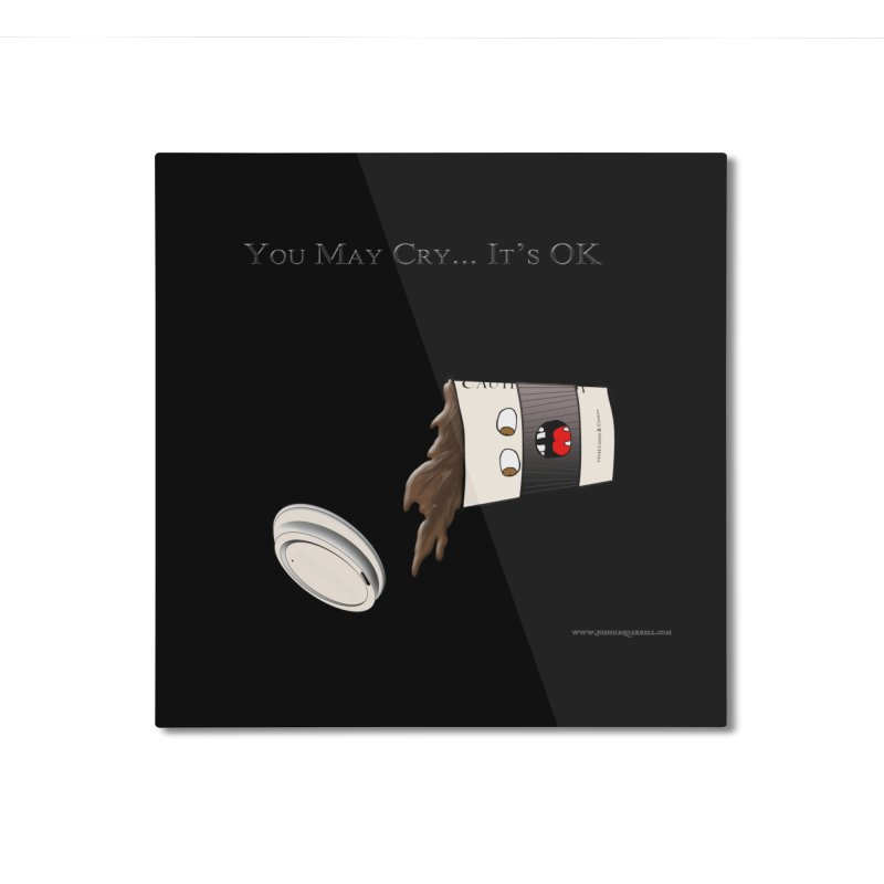 You May Cry... It's OK (Black) Home Mounted Aluminum Print by Every Drop's An Idea's Artist Shop
