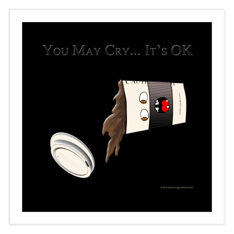 You May Cry... It's OK (Black) Home Fine Art Print by Every Drop's An Idea's Artist Shop