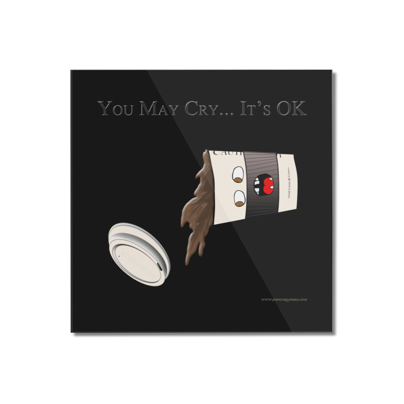 You May Cry... It's OK (Black) Home Mounted Acrylic Print by Every Drop's An Idea's Artist Shop