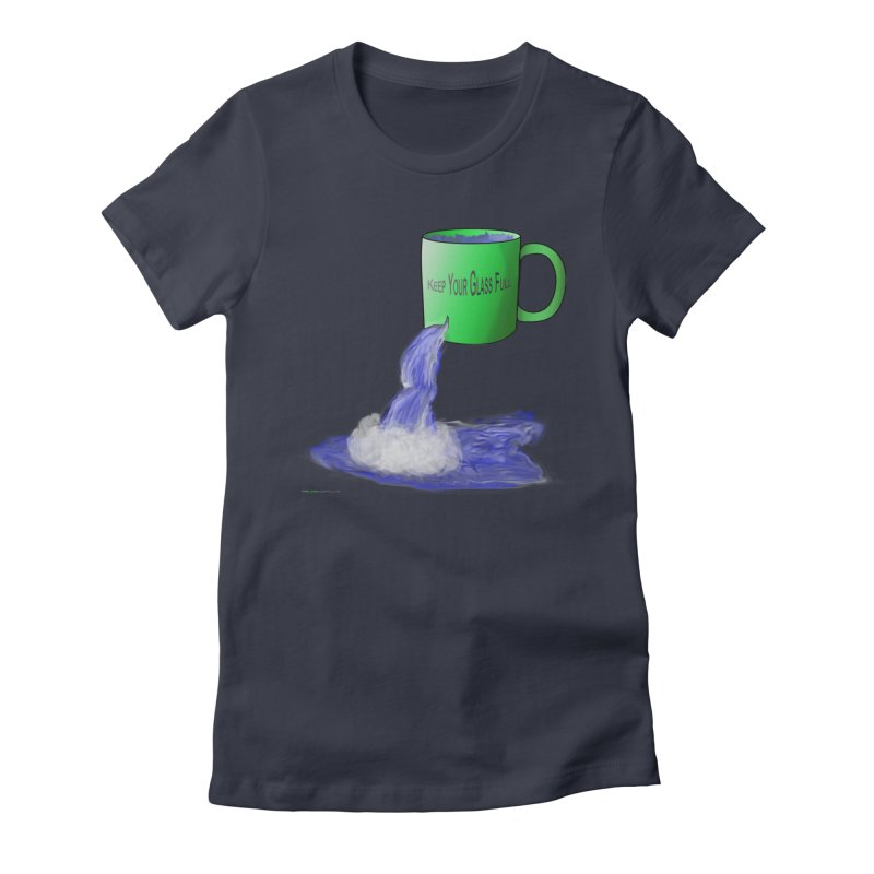 Keep Your Glass Full Feminie T-Shirt by Every Drop's An Idea's Artist Shop