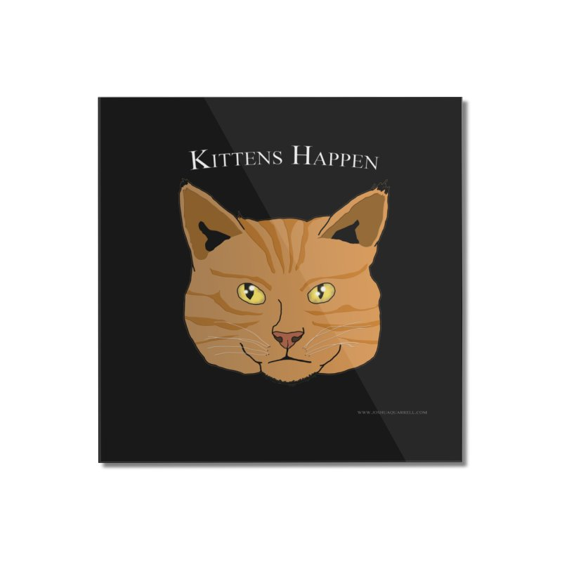 Kittens Happen Home Mounted Acrylic Print by Every Drop's An Idea's Artist Shop