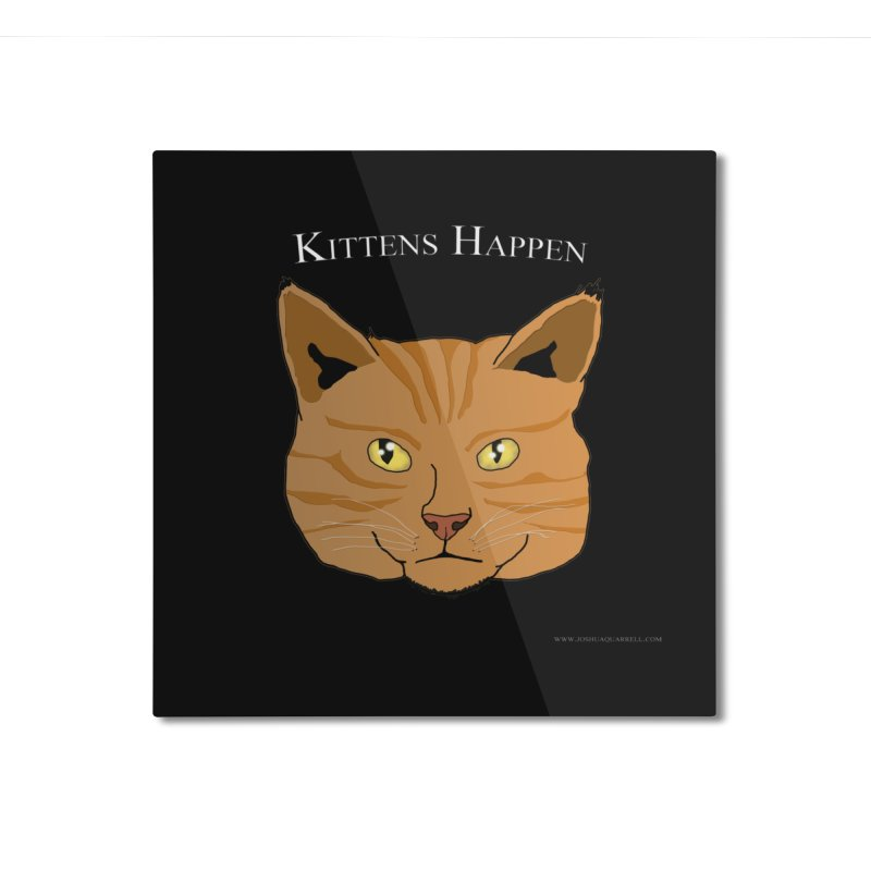 Kittens Happen Home Mounted Aluminum Print by Every Drop's An Idea's Artist Shop