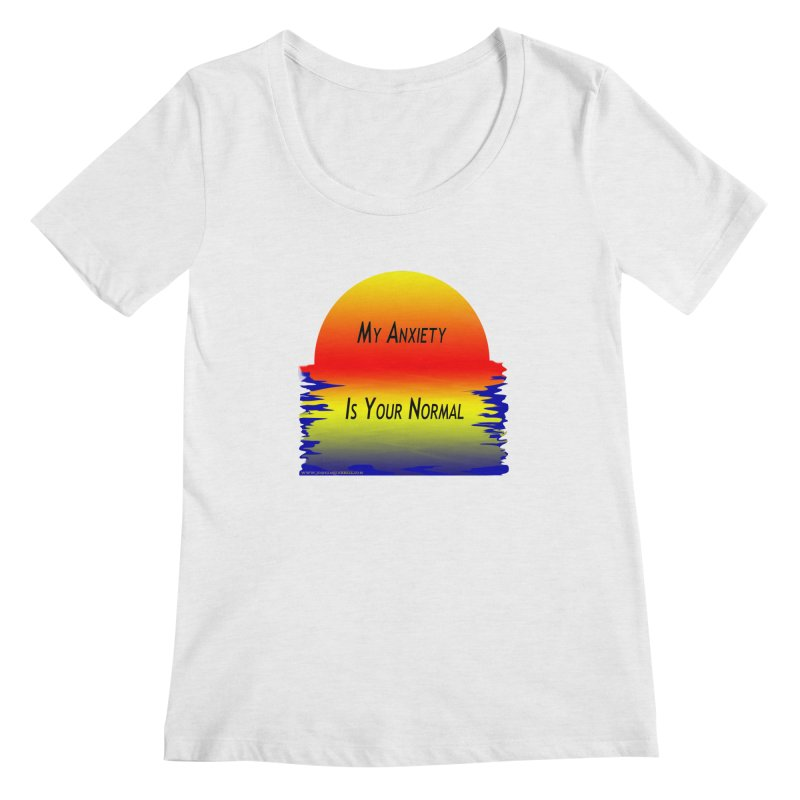 My Anxiety Is Your Normal Women's Scoop Neck by Every Drop's An Idea's Artist Shop