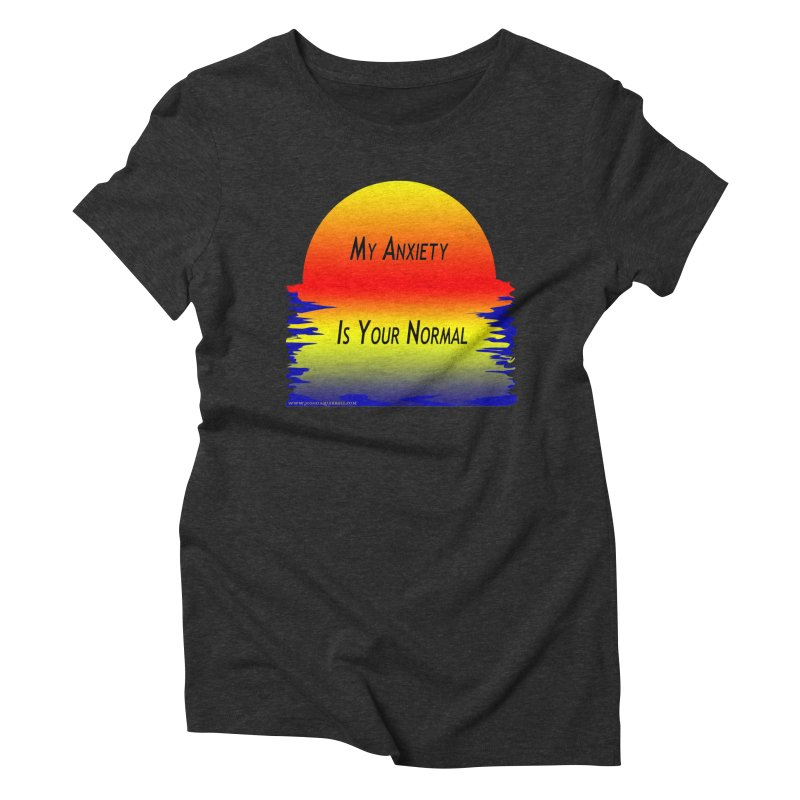 My Anxiety Is Your Normal Women's Triblend T-Shirt by Every Drop's An Idea's Artist Shop