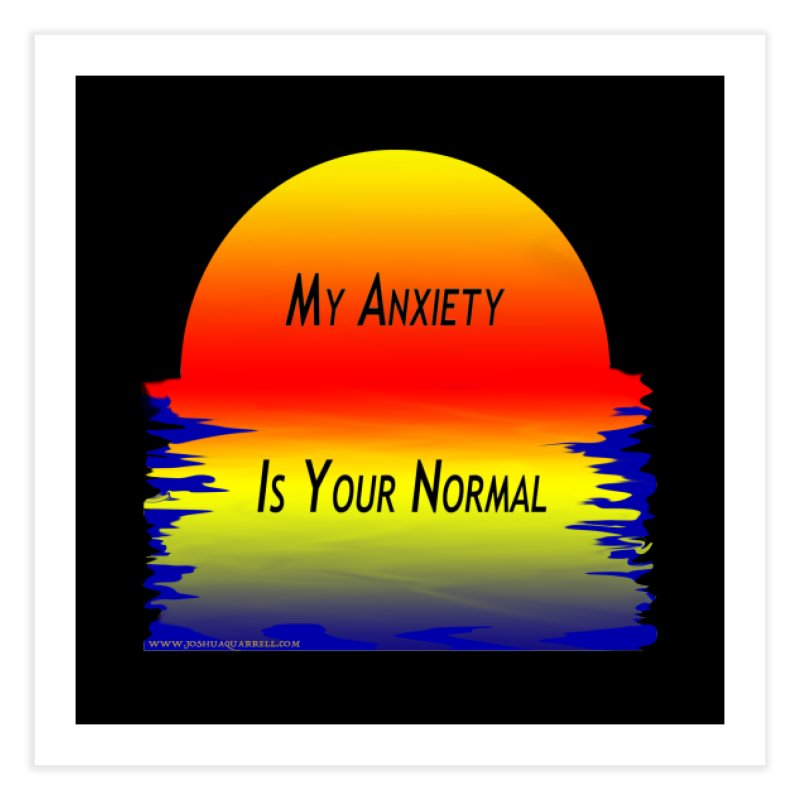My Anxiety Is Your Normal Home Fine Art Print by Every Drop's An Idea's Artist Shop