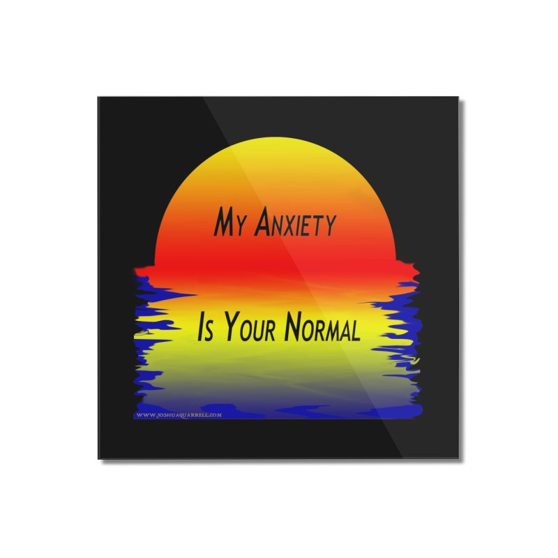My Anxiety Is Your Normal Home Mounted Acrylic Print by Every Drop's An Idea's Artist Shop