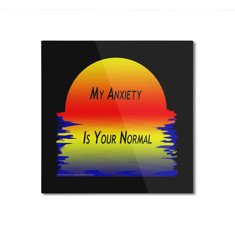 My Anxiety Is Your Normal Home Mounted Aluminum Print by Every Drop's An Idea's Artist Shop