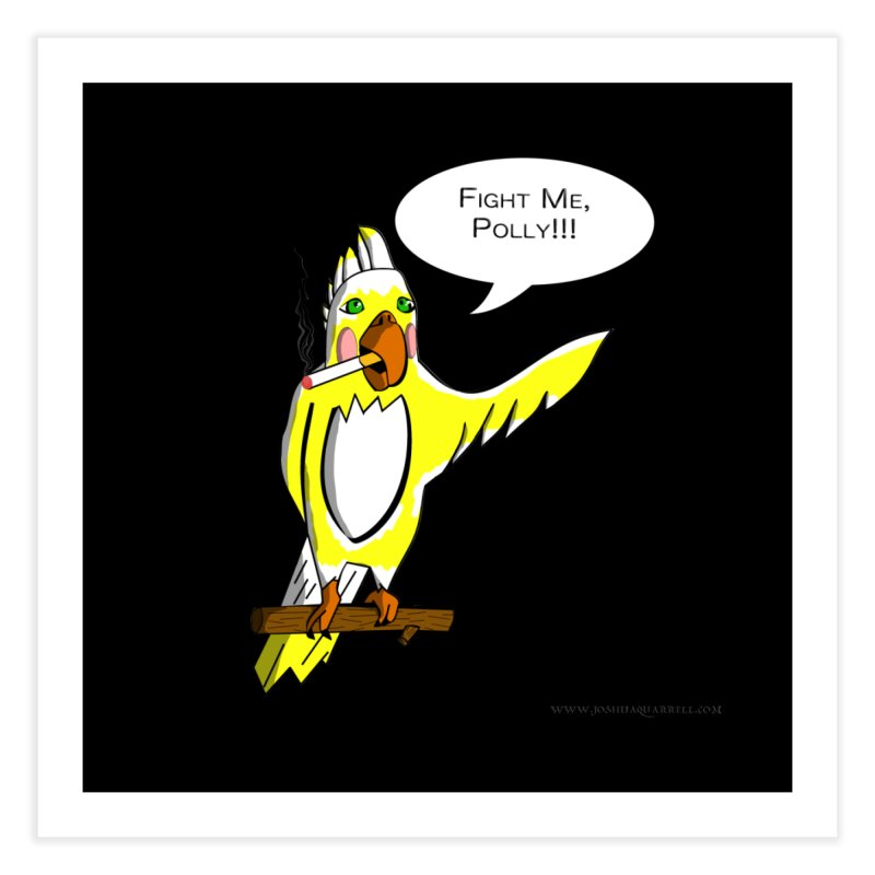 Fight Me, Polly!!! Home Fine Art Print by Every Drop's An Idea's Artist Shop