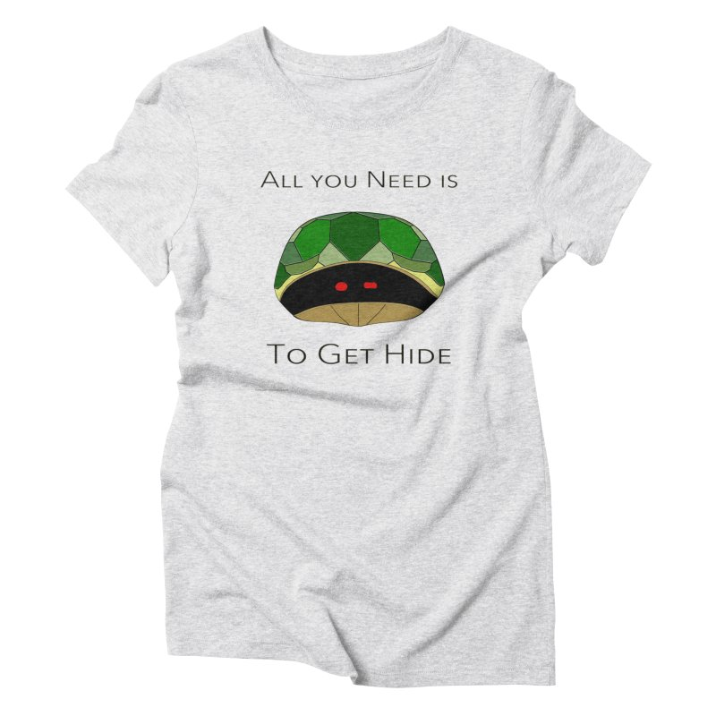All You Need Is To Get Hide Women's Triblend T-Shirt by Every Drop's An Idea's Artist Shop