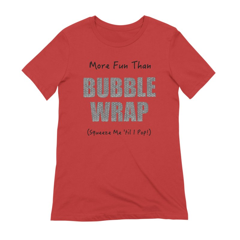 Bubble Wrap Squeeze Me Til I Pop! Women's T-Shirt by All Fashioned by Nature Artist Shop