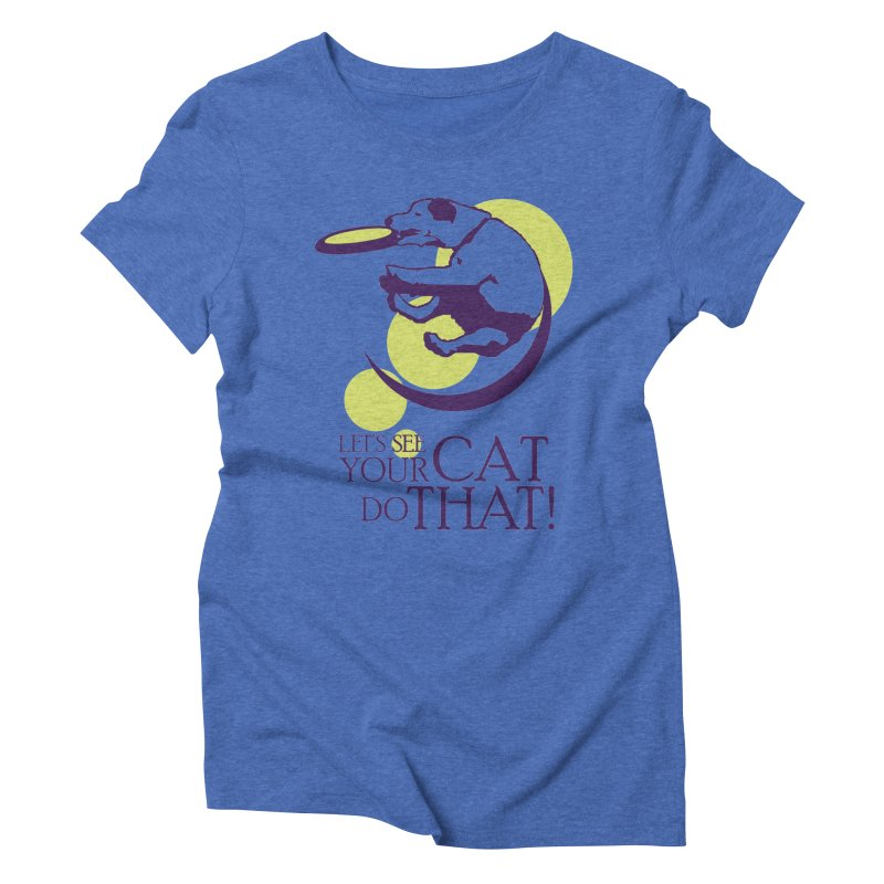 Let's See Your Cat Do That! Women's Triblend T-Shirt by FayeKleinDesign's Artist Shop