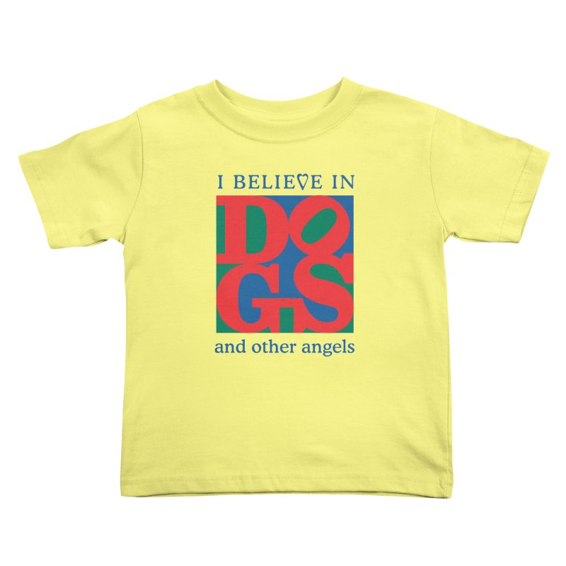 I Believe in Dogs and Other Angels Kids Toddler T-Shirt by FayeKleinDesign's Artist Shop