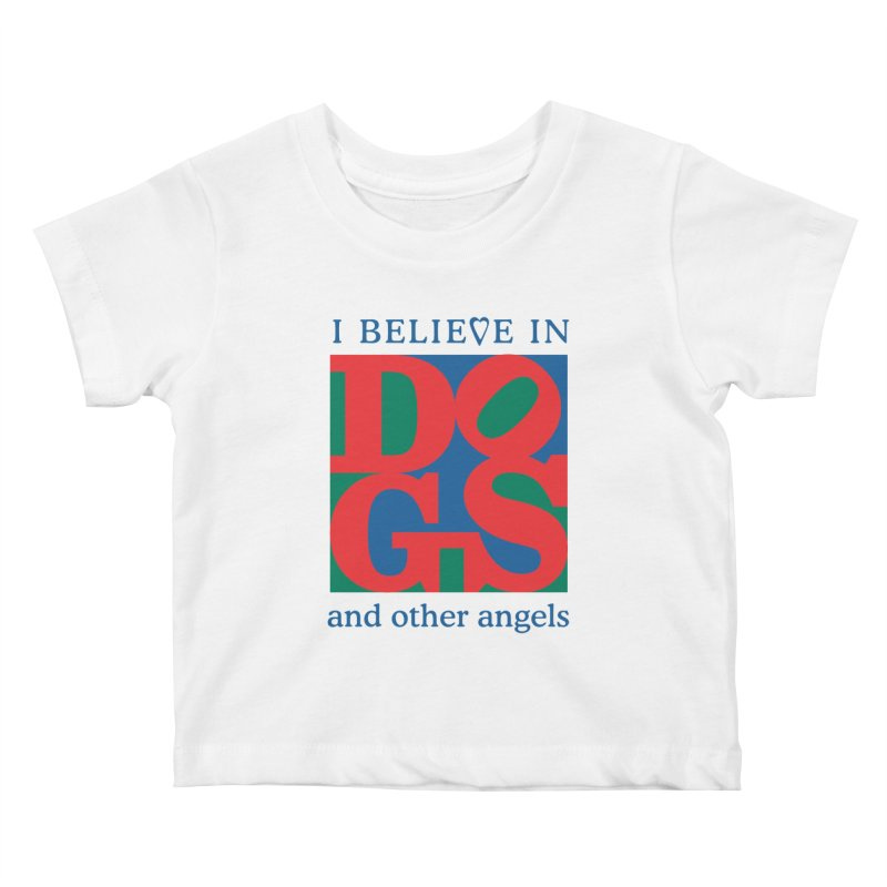 I Believe in Dogs and Other Angels Kids Baby T-Shirt by FayeKleinDesign's Artist Shop