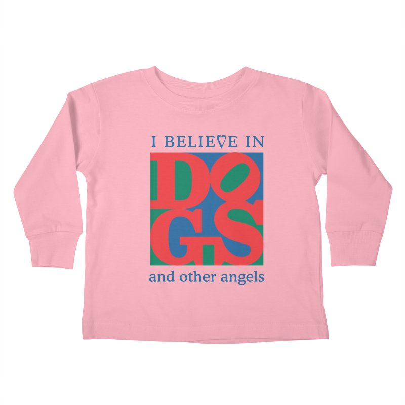 I Believe in Dogs and Other Angels Kids Toddler Longsleeve T-Shirt by FayeKleinDesign's Artist Shop