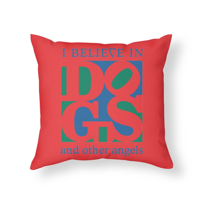 I Believe in Dogs and Other Angels Home Throw Pillow by FayeKleinDesign's Artist Shop