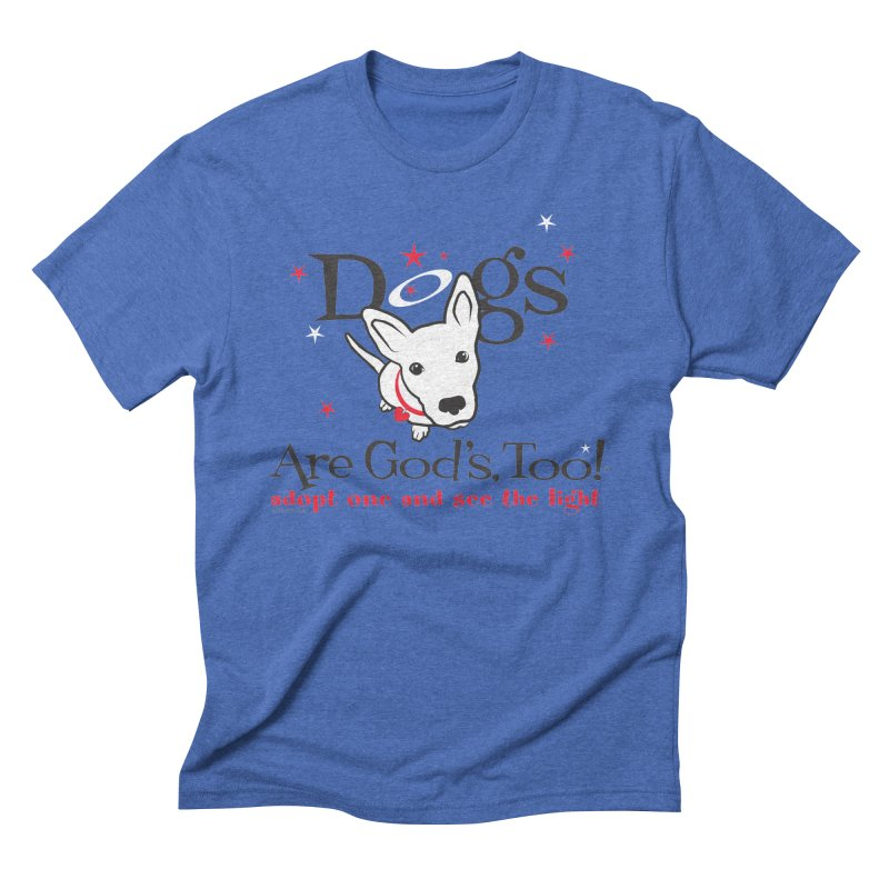 Dogs are God's, Too! Men's Triblend T-Shirt by FayeKleinDesign's Artist Shop