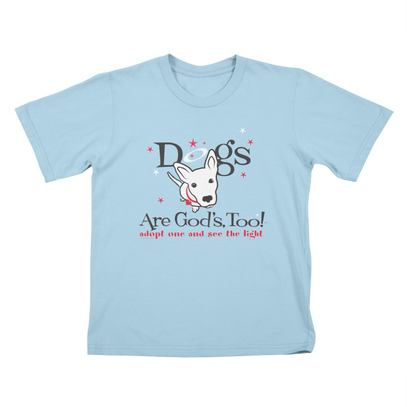 Dogs are God's, Too! Kids T-Shirt by FayeKleinDesign's Artist Shop