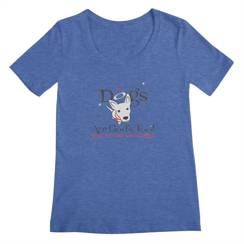 Dogs are God's, Too! Women's Scoopneck by FayeKleinDesign's Artist Shop