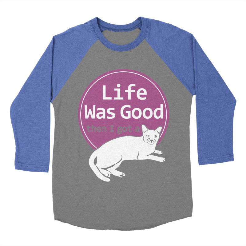 Life WAS Good. Then I Got a Cat. Women's Baseball Triblend Longsleeve T-Shirt by FayeKleinDesign's Artist Shop