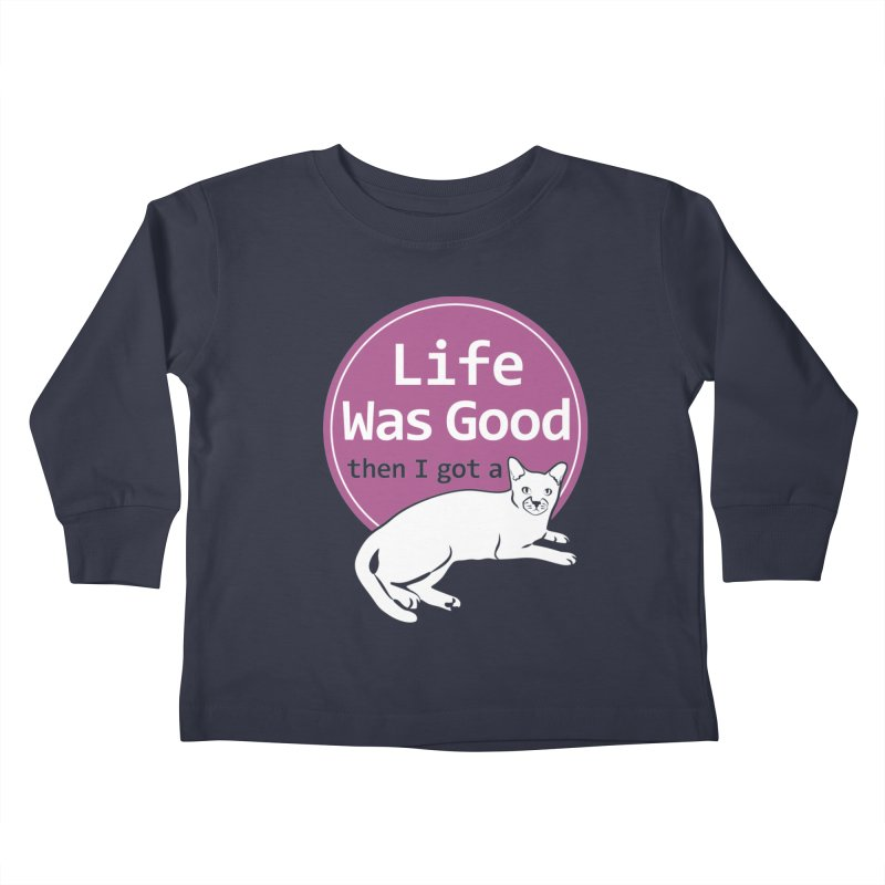 Life WAS Good. Then I Got a Cat. Kids Toddler Longsleeve T-Shirt by FayeKleinDesign's Artist Shop